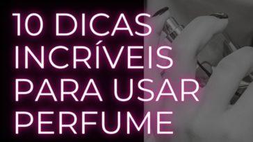 10 dicas incríveis para usar perfume